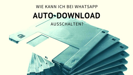Wie kann ich bei Whatsapp den Auto-Download ausschalten?
