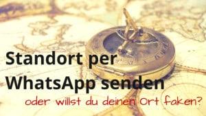 Standort per WhatsApp senden oder willst du deinen Ort faken?